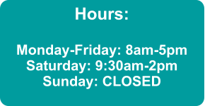 Hours:  Monday-Friday: 8am-5pm Saturday: 9:30am-2pm Sunday: CLOSED